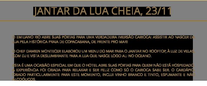 """O EMILIANO RIO ABRE SUAS PORTAS PARA UMA VERDADEIRA IMERSÃO CARIOCA: ASSISTIR AO NASCER DA LUA PELA HISTÓRICA PRAIA DE COPACABANA, DE FRENTE PRO MAR! <div class=""""su-spacer"""" style=""""height:20px""""></div> O CHEF DAMIEN MONTECER ELABOROU UM MENU DO MAR PARA O JANTAR NO ROOFTOP, À LUZ DE VELAS, COM DJ E VISTA DESLUMBRANTE PARA A LUA QUE NASCE LOGO ALI NO OCEANO. <div class=""""su-spacer"""" style=""""height:20px""""></div> ESTA É UMA OCASIÃO ESPECIAL EM QUE O HOTEL ABRE SUAS PORTAS PARA QUEM NÃO ESTÁ HOSPEDADO. A EXPERIÊNCIA FOI CRIADA PARA RELAXAR E SER FELIZ COMO SÓ O CARIOCA SABE SER. O CARDÁPIO, CRIADO PARTICULARMENTE PARA ESTE MOMENTO, INCLUI VINHO BRANCO E TINTO, ESPUMANTE E NÃO ALCOÓLICOS."""