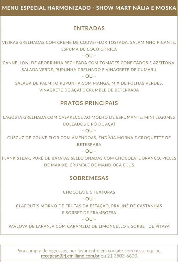ENTRADAS  Vieiras grelhadas com creme de couve-flor tostada, salaminho picante, espuma de coco cítrica - ou - Cannelloni de abobrinha recheada com tomates confitados e azeitona, salada verde, pupunha grelhado e vinagrete de cumaru - ou - Salada de palmito pupunha com manga, mix de folhas verdes, vinagrete de açaí e crumble de beterraba  PRATOS PRINCIPAIS  Lagosta grelhada com Casarecce ao molho de espumante, mini legumes boleados e pó de açaí - ou - Cuscuz de couve flor com amêndoas, endívia morna e croquette de beterraba - ou - Flank Steak, purê de batatas selecionadas com chocolate branco, picles de maxixe, crumble de mandioca e jus  SOBREMESAS  Chocolate 5 texturas - ou - Clafoutis morno de frutas da estação, praliné de castanhas e sorbet de framboesa - ou - Pavlova de Laranja com caramelo de limoncello e sorbet de pitaya